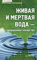 Кородецкий, А. Живая и мертвая вода – совершенное лекарство | А. Кородецкий. – СПб. : Питер, 2010. – 160 с.